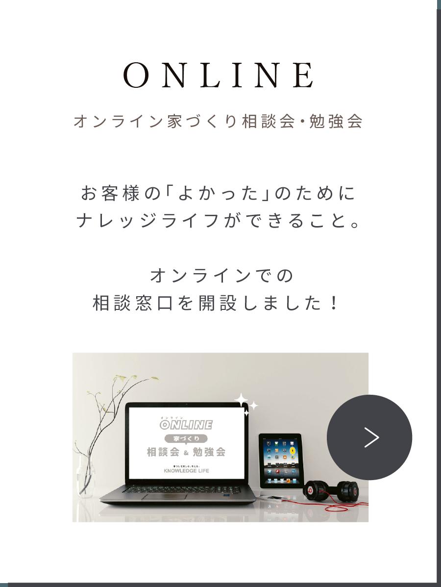 ONLINE オンライン家づくり相談会・勉強会 お客様の「よかった」のためにナレッジライフができること。オンラインでの相談窓口を開設しました!